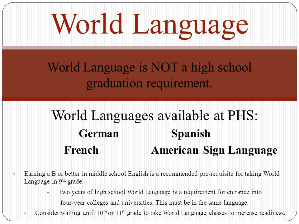 World Languages available at PHS: German Spanish FrenchAmerican Sign Language Earning a B or better in middle school English is a recommended pre-requ