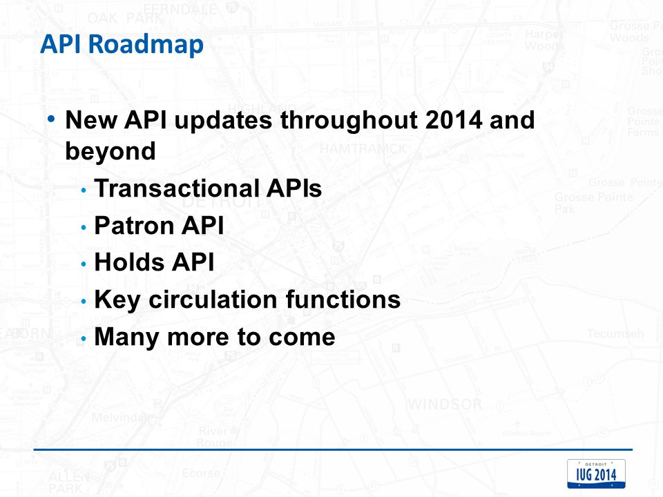 API Roadmap New API updates throughout 2014 and beyond Transactional APIs Patron API Holds API Key circulation functions Many more to come