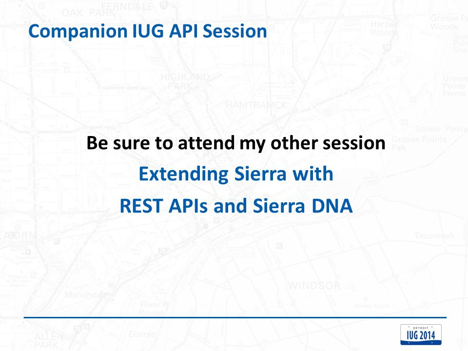 Companion IUG API Session Be sure to attend my other session Extending Sierra with REST APIs and Sierra DNA