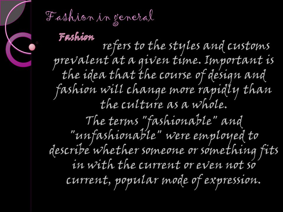 Fashion in general Fashion in general refers to the styles and customs prevalent at a given time.
