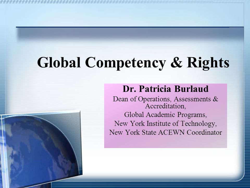 Global Competency & Rights Dr. Patricia Burlaud Dean of Operations, Assessments & Accreditation, Global Academic Programs, New York Institute of Techn
