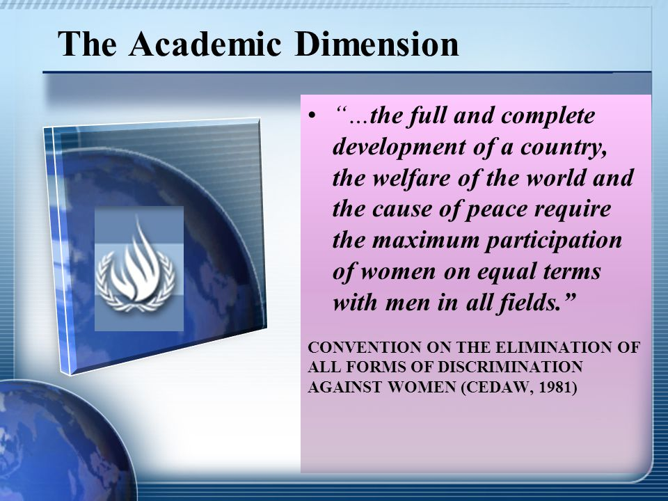 The Academic Dimension …the full and complete development of a country, the welfare of the world and the cause of peace require the maximum participation of women on equal terms with men in all fields. CONVENTION ON THE ELIMINATION OF ALL FORMS OF DISCRIMINATION AGAINST WOMEN (CEDAW, 1981)