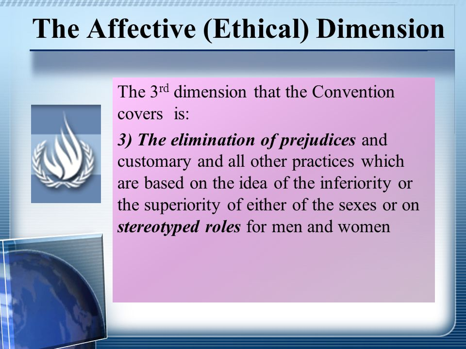 The Affective (Ethical) Dimension The 3 rd dimension that the Convention covers is: 3) The elimination of prejudices and customary and all other practices which are based on the idea of the inferiority or the superiority of either of the sexes or on stereotyped roles for men and women