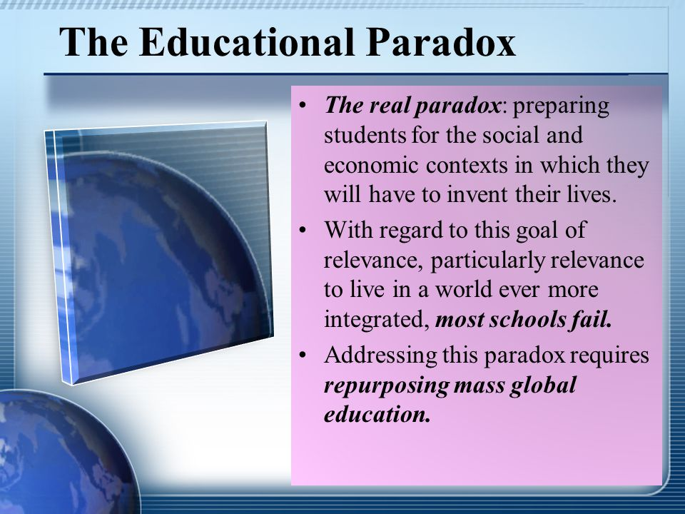 The Educational Paradox The real paradox: preparing students for the social and economic contexts in which they will have to invent their lives.