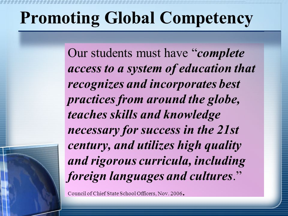 Promoting Global Competency Our students must have complete access to a system of education that recognizes and incorporates best practices from around the globe, teaches skills and knowledge necessary for success in the 21st century, and utilizes high quality and rigorous curricula, including foreign languages and cultures. Council of Chief State School Officers, Nov.