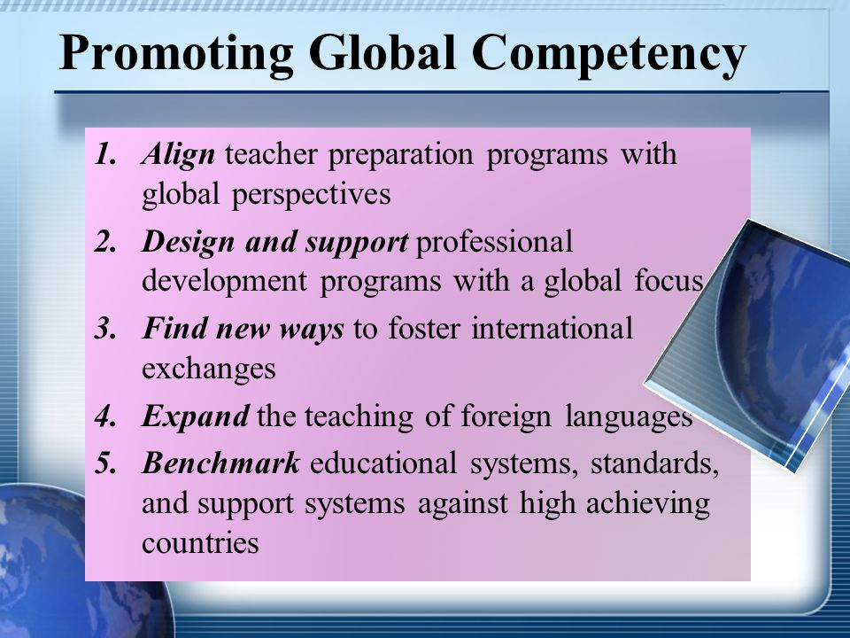 Promoting Global Competency 1.Align teacher preparation programs with global perspectives 2.Design and support professional development programs with a global focus 3.Find new ways to foster international exchanges 4.Expand the teaching of foreign languages 5.Benchmark educational systems, standards, and support systems against high achieving countries