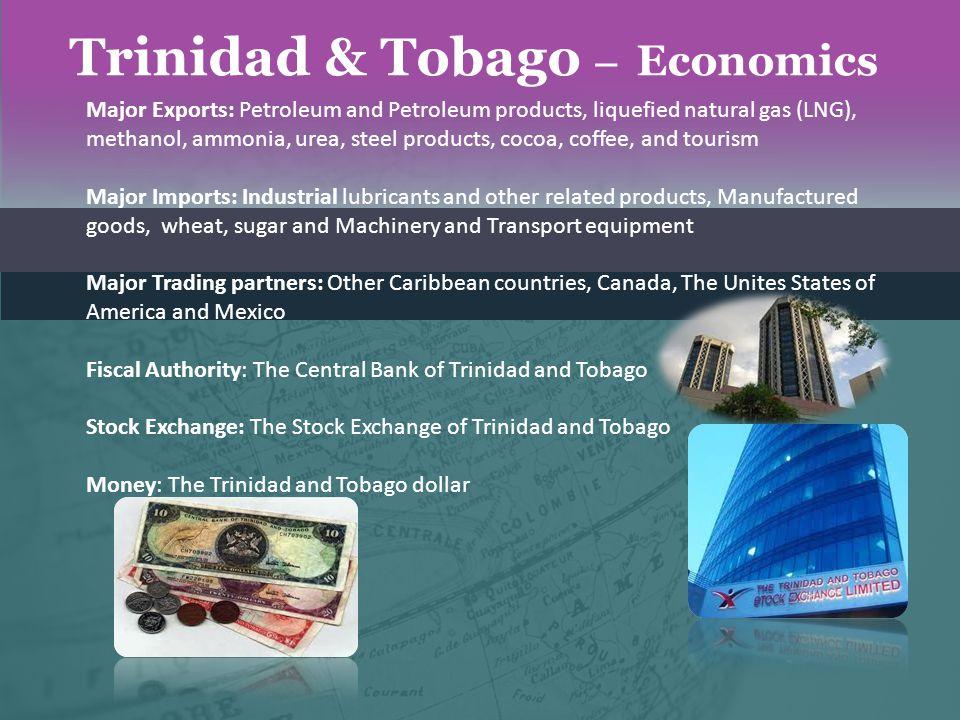 Trinidad & Tobago – Economics Major Exports: Petroleum and Petroleum products, liquefied natural gas (LNG), methanol, ammonia, urea, steel products, c