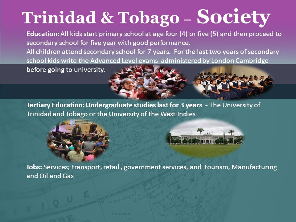 Trinidad & Tobago – Society Education: All kids start primary school at age four (4) or five (5) and then proceed to secondary school for five year wi