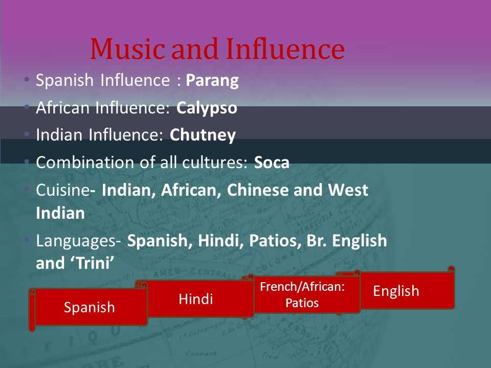 Spanish Influence : Parang African Influence: Calypso Indian Influence: Chutney Combination of all cultures: Soca Cuisine- Indian, African, Chinese an
