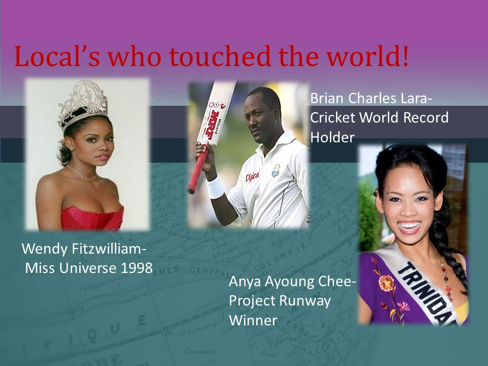 Local's who touched the world! Wendy Fitzwilliam- Miss Universe 1998 Brian Charles Lara- Cricket World Record Holder Anya Ayoung Chee- Project Runway