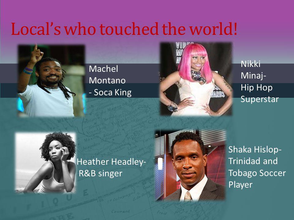 Local's who touched the world! Machel Montano - Soca King Nikki Minaj- Hip Hop Superstar Heather Headley- R&B singer Shaka Hislop- Trinidad and Tobago