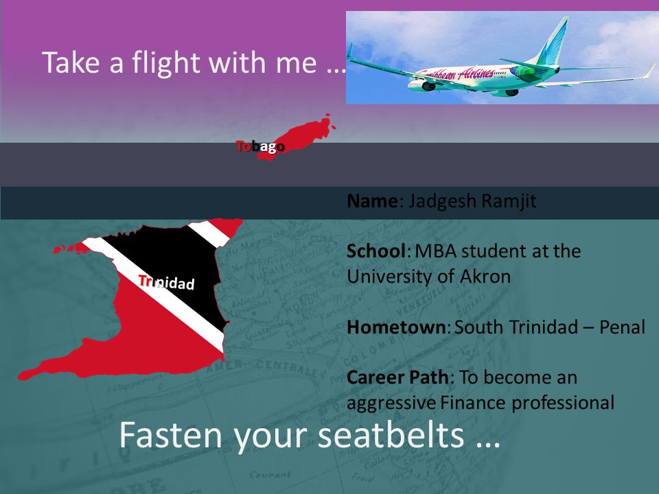 Fasten your seatbelts … Take a flight with me … Trinidad Tobago Name: Jadgesh Ramjit School: MBA student at the University of Akron Hometown: South Tr