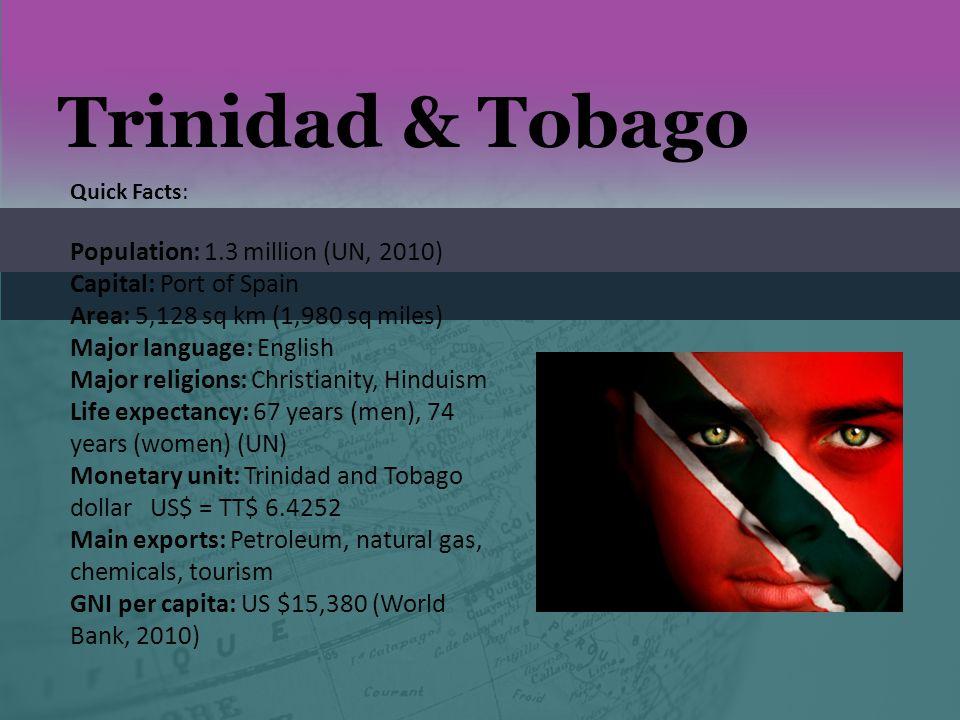 Trinidad & Tobago Quick Facts: Population: 1.3 million (UN, 2010) Capital: Port of Spain Area: 5,128 sq km (1,980 sq miles) Major language: English Ma