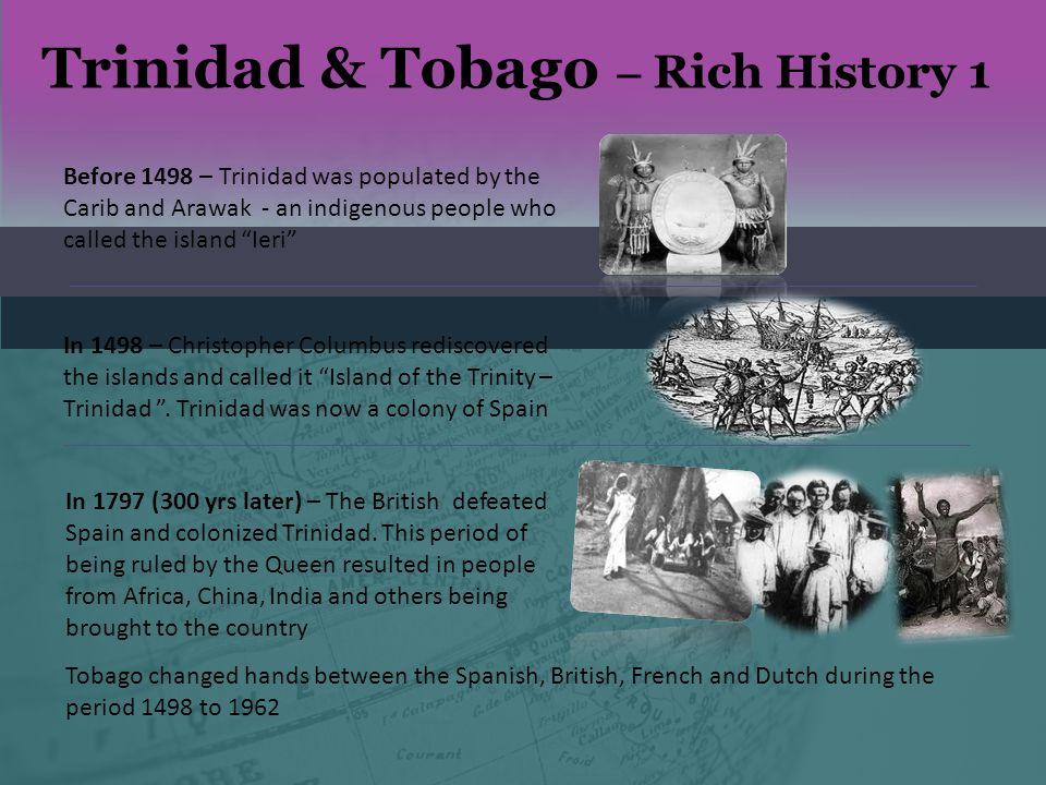 Trinidad & Tobago – Rich History 2 1962 - Trinidad and Tobago obtained its independence from the British Empire 1976 - Trinidad and Tobago became a Republic.