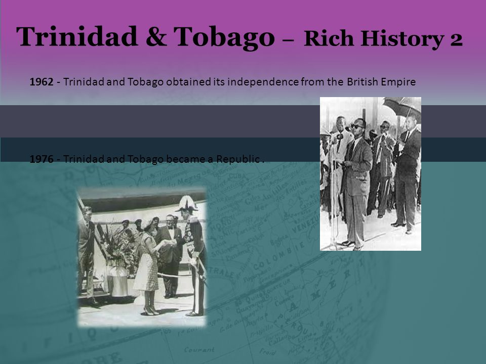 Trinidad & Tobago – Rich History 2 1962 - Trinidad and Tobago obtained its independence from the British Empire 1976 - Trinidad and Tobago became a Re