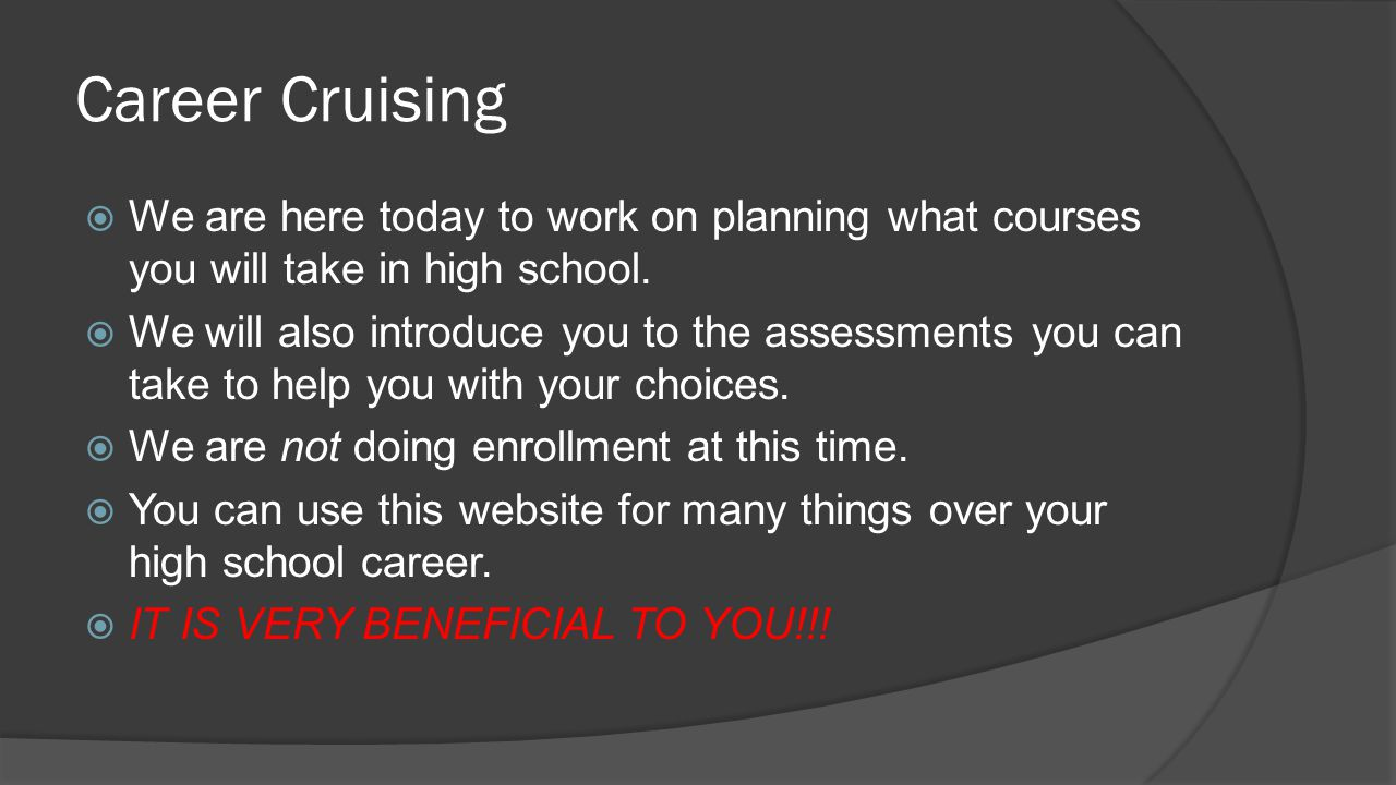 Career Cruising  We are here today to work on planning what courses you will take in high school.