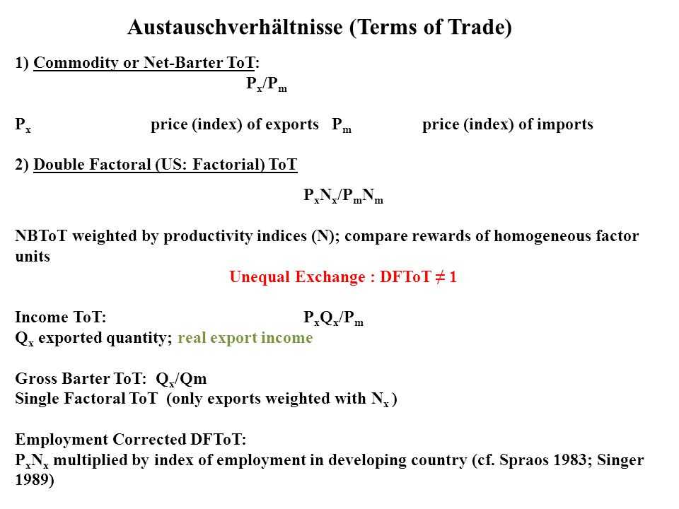 Austauschverhältnisse (Terms of Trade) 1) Commodity or Net-Barter ToT: P x /P m P x price (index) of exports P m price (index) of imports 2) Double Factoral (US: Factorial) ToT P x N x /P m N m NBToT weighted by productivity indices (N); compare rewards of homogeneous factor units Unequal Exchange : DFToT ≠ 1 Income ToT: P x Q x /P m Q x exported quantity; real export income Gross Barter ToT: Q x /Qm Single Factoral ToT (only exports weighted with N x ) Employment Corrected DFToT: P x N x multiplied by index of employment in developing country (cf.