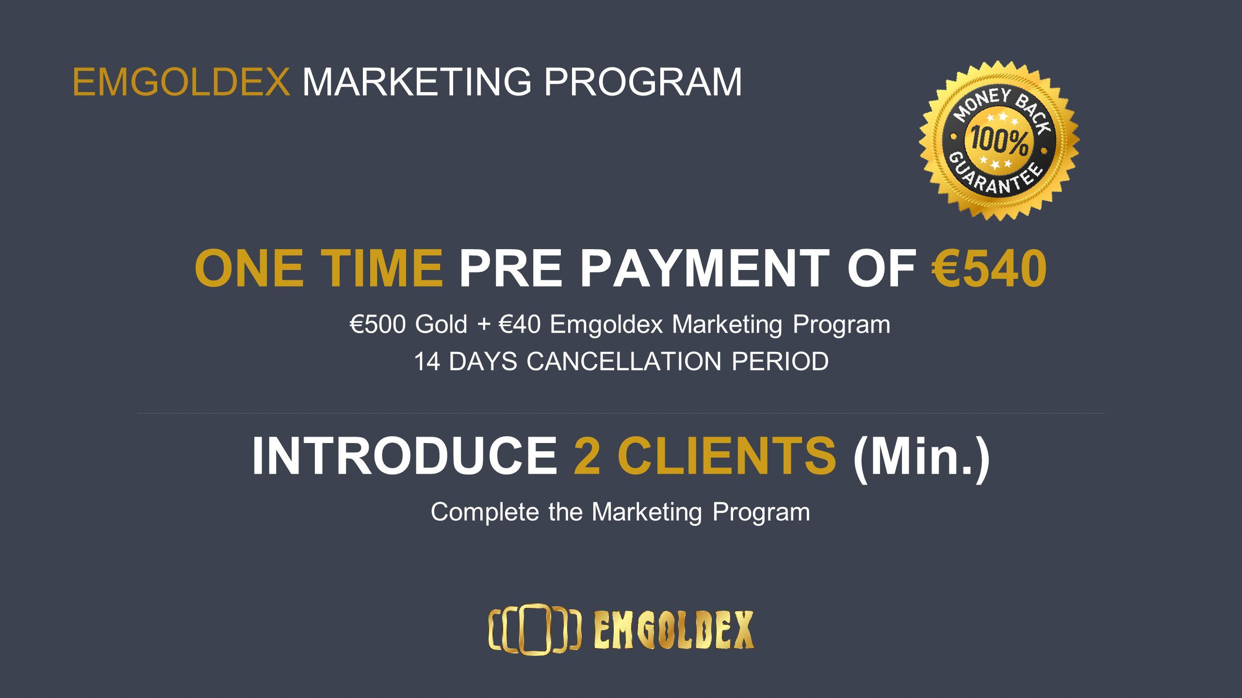 EMGOLDEX MARKETING PROGRAM ONE TIME PRE PAYMENT OF €540 €500 Gold + €40 Emgoldex Marketing Program 14 DAYS CANCELLATION PERIOD INTRODUCE 2 CLIENTS (Min.) Complete the Marketing Program