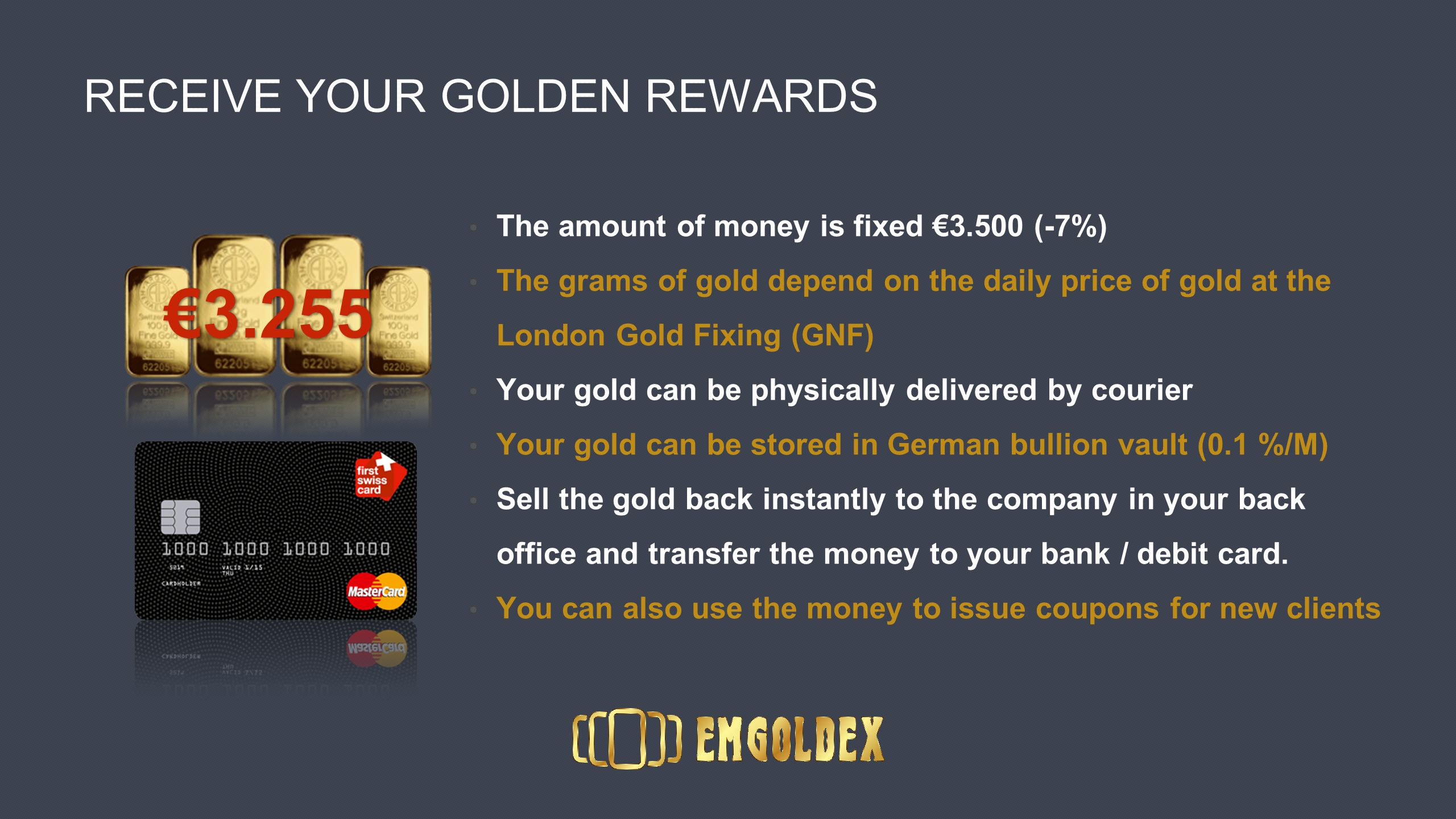 RECEIVE YOUR GOLDEN REWARDS The amount of money is fixed €3.500 (-7%) The grams of gold depend on the daily price of gold at the London Gold Fixing (GNF) Your gold can be physically delivered by courier Your gold can be stored in German bullion vault (0.1 %/M) Sell the gold back instantly to the company in your back office and transfer the money to your bank / debit card.