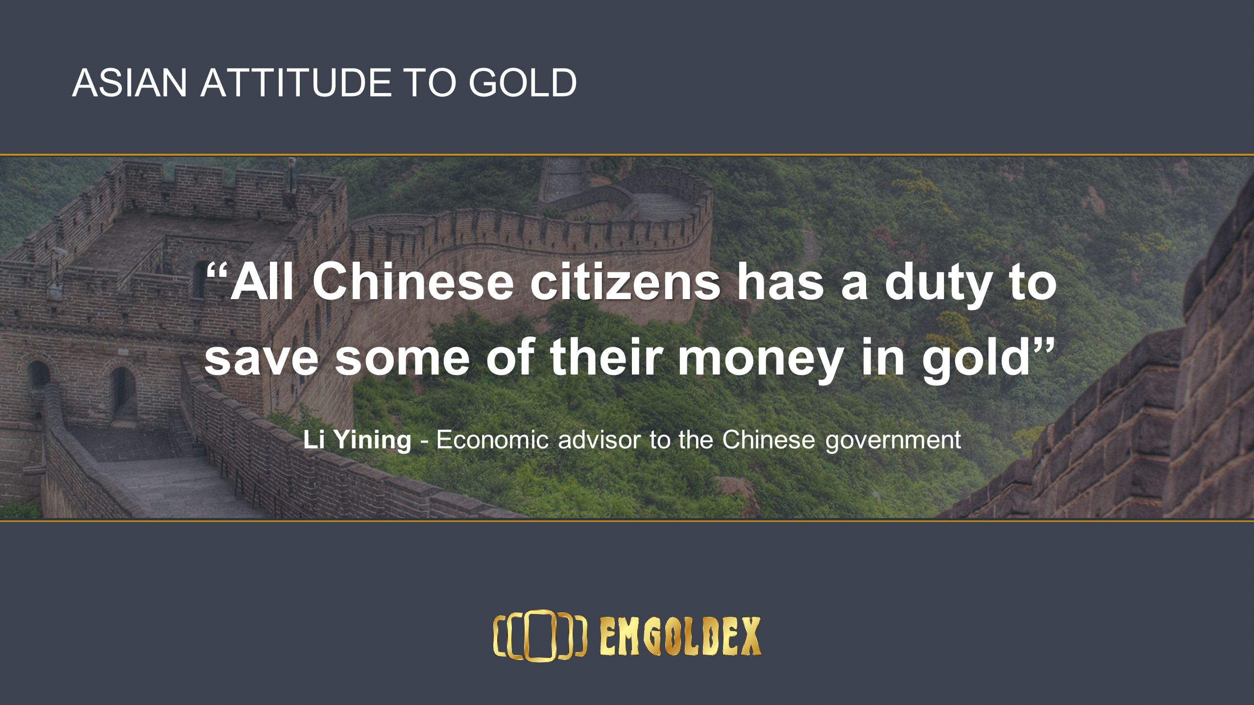 ASIAN ATTITUDE TO GOLD All Chinese citizens has a duty to save some of their money in gold Li Yining - Economic advisor to the Chinese government
