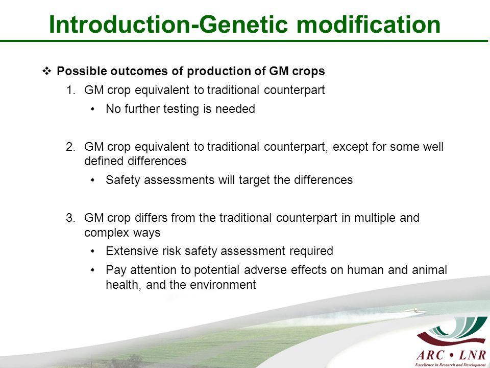 Introduction-Genetic modification  Possible outcomes of production of GM crops 1.GM crop equivalent to traditional counterpart No further testing is needed 2.GM crop equivalent to traditional counterpart, except for some well defined differences Safety assessments will target the differences 3.GM crop differs from the traditional counterpart in multiple and complex ways Extensive risk safety assessment required Pay attention to potential adverse effects on human and animal health, and the environment