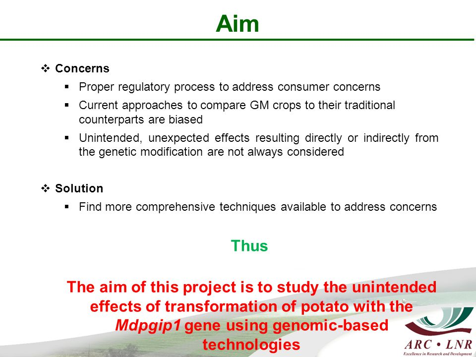 Aim  Concerns  Proper regulatory process to address consumer concerns  Current approaches to compare GM crops to their traditional counterparts are biased  Unintended, unexpected effects resulting directly or indirectly from the genetic modification are not always considered  Solution  Find more comprehensive techniques available to address concerns Thus The aim of this project is to study the unintended effects of transformation of potato with the Mdpgip1 gene using genomic-based technologies