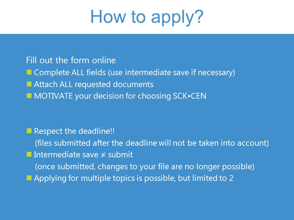 How to apply? Fill out the form online Complete ALL fields (use intermediate save if necessary) Attach ALL requested documents MOTIVATE your decision