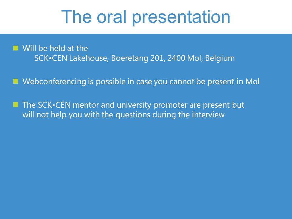 Will be held at the SCKCEN Lakehouse, Boeretang 201, 2400 Mol, Belgium Webconferencing is possible in case you cannot be present in Mol The SCKCEN mentor and university promoter are present but will not help you with the questions during the interview The oral presentation