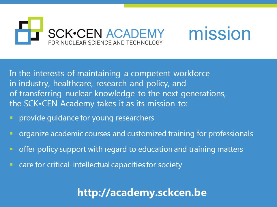 In the interests of maintaining a competent workforce in industry, healthcare, research and policy, and of transferring nuclear knowledge to the next generations, the SCKCEN Academy takes it as its mission to:  provide guidance for young researchers  organize academic courses and customized training for professionals  offer policy support with regard to education and training matters  care for critical-intellectual capacities for society http://academy.sckcen.be mission