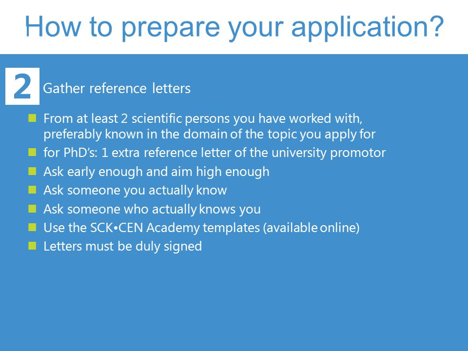 How to prepare your application? 2 Gather reference letters From at least 2 scientific persons you have worked with, preferably known in the domain of