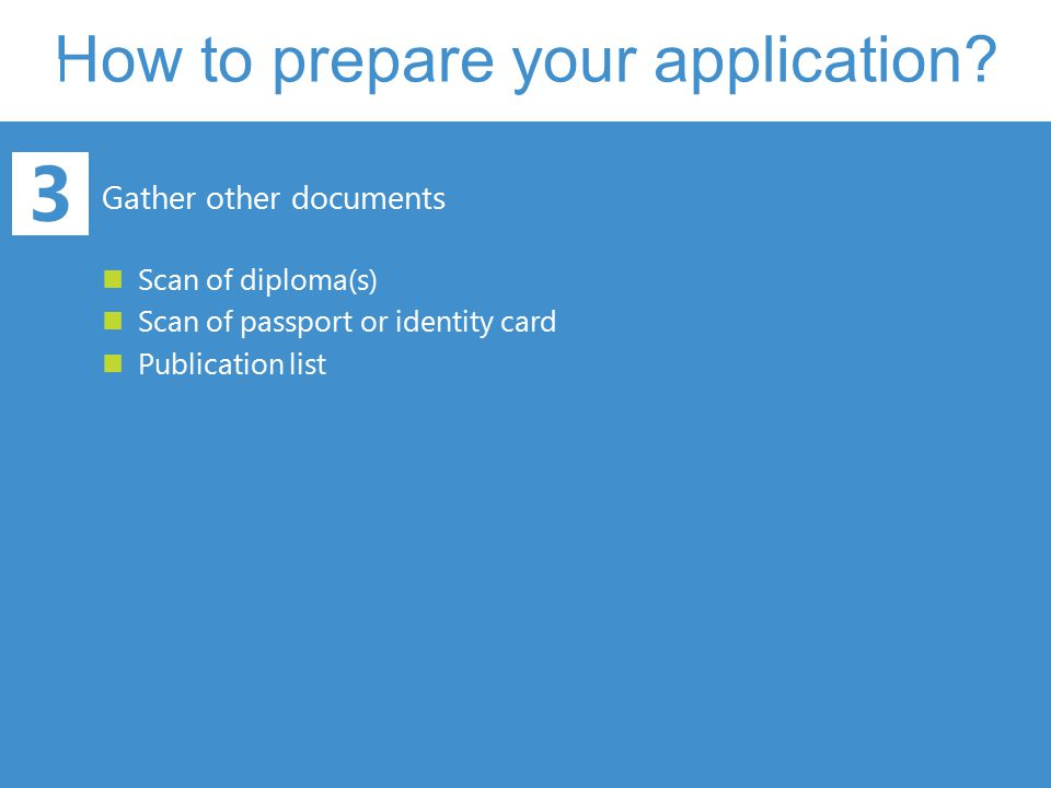 How to prepare your application? 3 Gather other documents Scan of diploma(s) Scan of passport or identity card Publication list