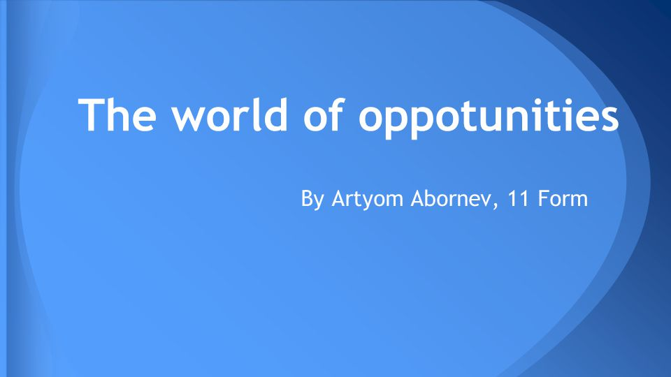 The world of oppotunities By Artyom Abornev, 11 Form