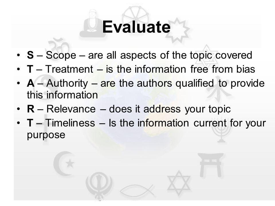 Evaluate S – Scope – are all aspects of the topic covered T – Treatment – is the information free from bias A – Authority – are the authors qualified to provide this information R – Relevance – does it address your topic T – Timeliness – Is the information current for your purpose