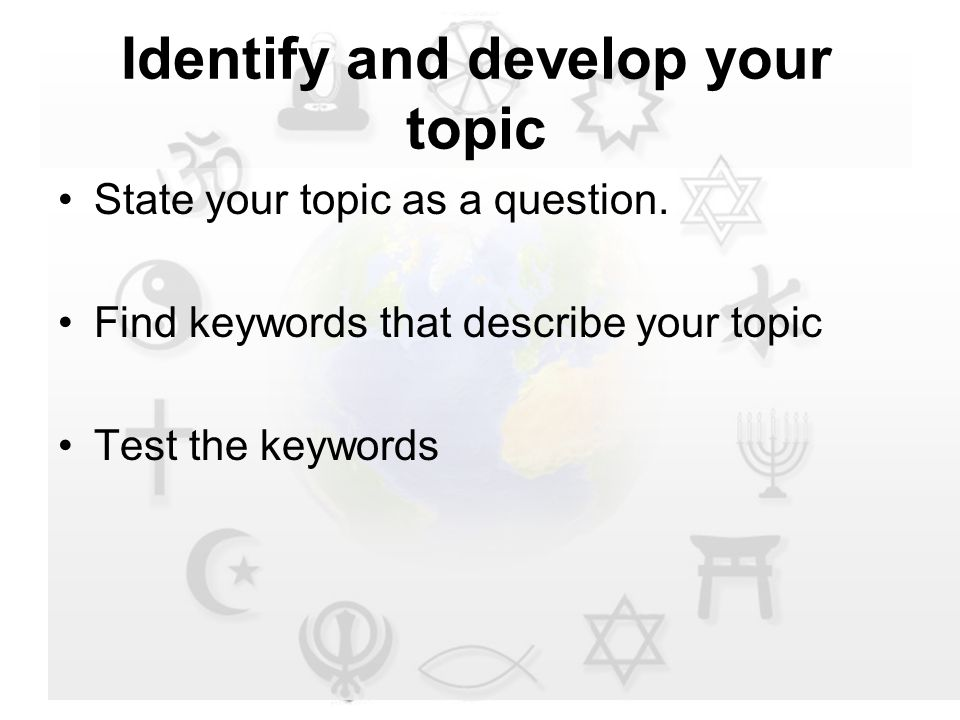 Identify and develop your topic State your topic as a question.