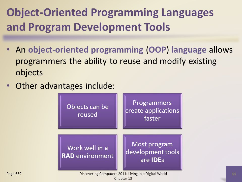 Object-Oriented Programming Languages and Program Development Tools An object-oriented programming (OOP) language allows programmers the ability to reuse and modify existing objects Other advantages include: Discovering Computers 2011: Living in a Digital World Chapter 13 11 Page 669 Objects can be reused Programmers create applications faster Work well in a RAD environment Most program development tools are IDEs