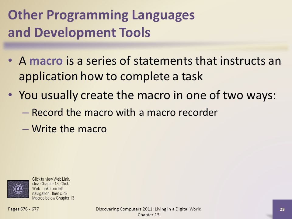 Other Programming Languages and Development Tools A macro is a series of statements that instructs an application how to complete a task You usually create the macro in one of two ways: – Record the macro with a macro recorder – Write the macro Discovering Computers 2011: Living in a Digital World Chapter 13 23 Pages 676 - 677 Click to view Web Link, click Chapter 13, Click Web Link from left navigation, then click Macros below Chapter 13