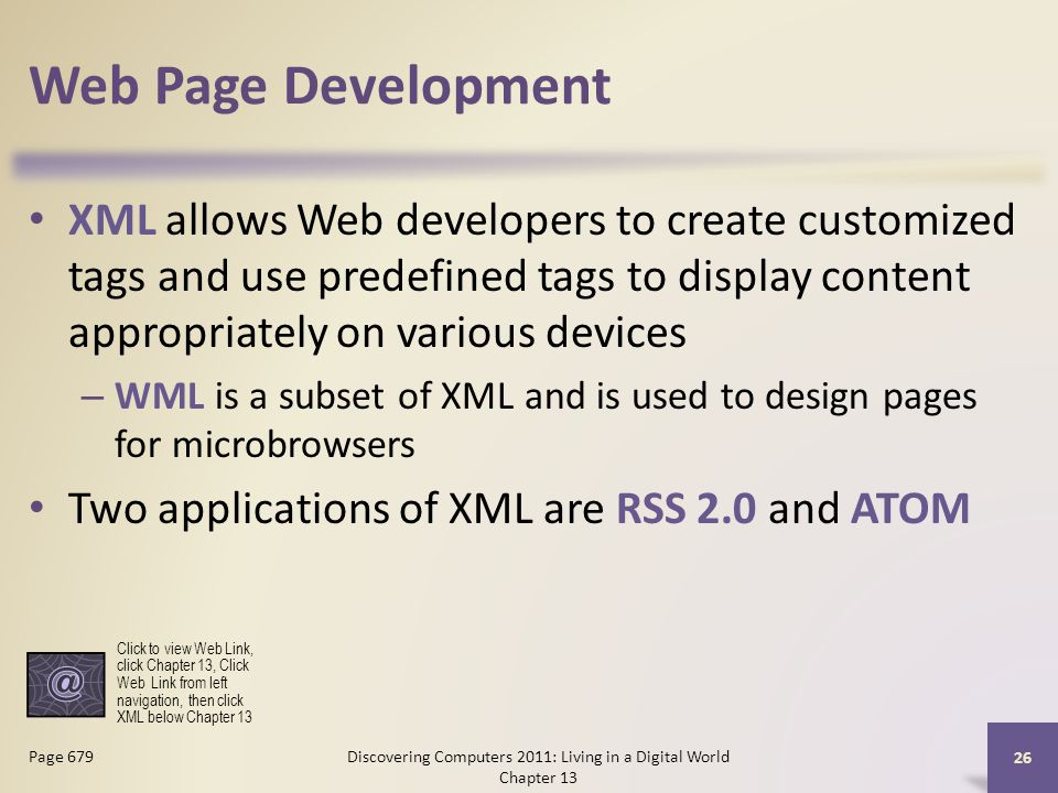 Web Page Development XML allows Web developers to create customized tags and use predefined tags to display content appropriately on various devices – WML is a subset of XML and is used to design pages for microbrowsers Two applications of XML are RSS 2.0 and ATOM Discovering Computers 2011: Living in a Digital World Chapter 13 26 Page 679 Click to view Web Link, click Chapter 13, Click Web Link from left navigation, then click XML below Chapter 13