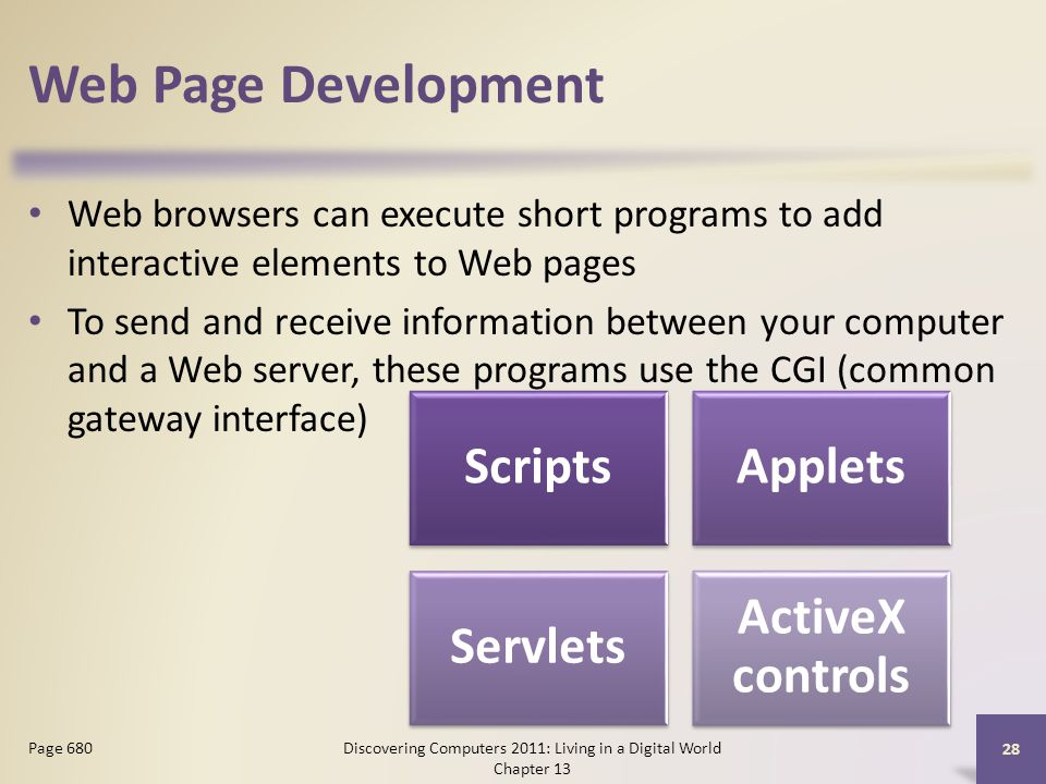 Web Page Development Web browsers can execute short programs to add interactive elements to Web pages To send and receive information between your computer and a Web server, these programs use the CGI (common gateway interface) Discovering Computers 2011: Living in a Digital World Chapter 13 28 Page 680 ScriptsApplets Servlets ActiveX controls