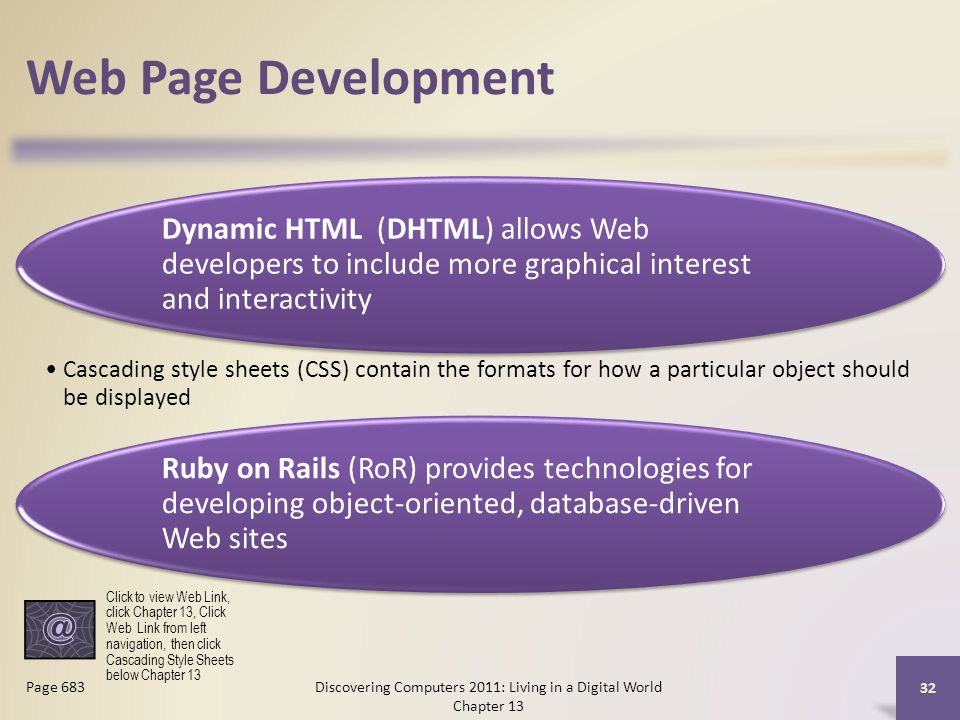 Web Page Development Dynamic HTML (DHTML) allows Web developers to include more graphical interest and interactivity Cascading style sheets (CSS) contain the formats for how a particular object should be displayed Ruby on Rails (RoR) provides technologies for developing object-oriented, database-driven Web sites Discovering Computers 2011: Living in a Digital World Chapter 13 32 Page 683 Click to view Web Link, click Chapter 13, Click Web Link from left navigation, then click Cascading Style Sheets below Chapter 13