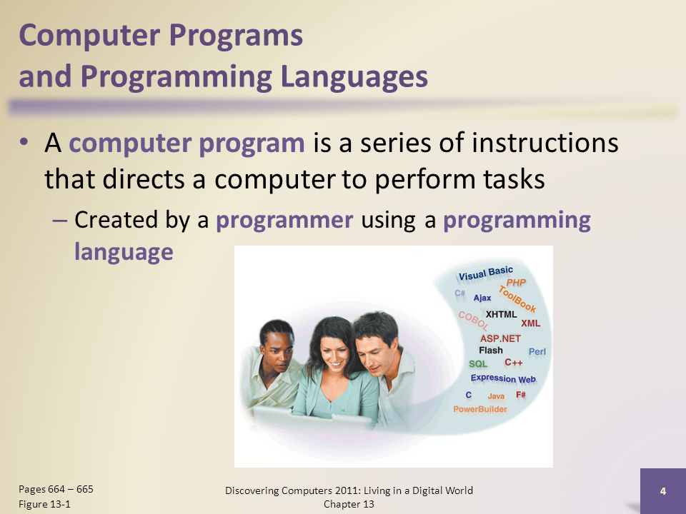 Computer Programs and Programming Languages A computer program is a series of instructions that directs a computer to perform tasks – Created by a programmer using a programming language Discovering Computers 2011: Living in a Digital World Chapter 13 4 Pages 664 – 665 Figure 13-1