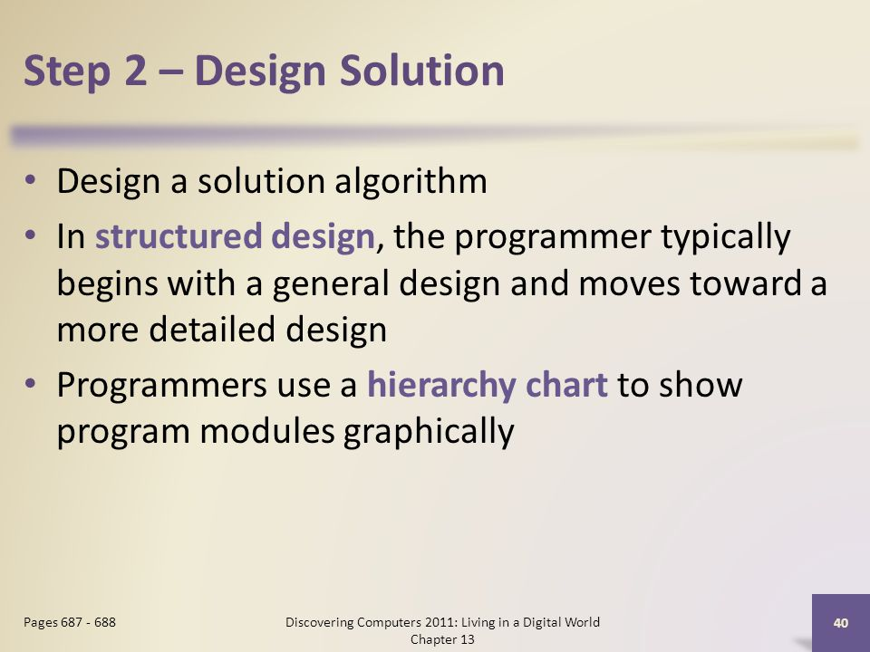Step 2 – Design Solution Design a solution algorithm In structured design, the programmer typically begins with a general design and moves toward a more detailed design Programmers use a hierarchy chart to show program modules graphically Discovering Computers 2011: Living in a Digital World Chapter 13 40 Pages 687 - 688