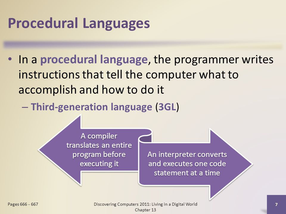 Procedural Languages In a procedural language, the programmer writes instructions that tell the computer what to accomplish and how to do it – Third-generation language (3GL) Discovering Computers 2011: Living in a Digital World Chapter 13 7 Pages 666 - 667 A compiler translates an entire program before executing it An interpreter converts and executes one code statement at a time