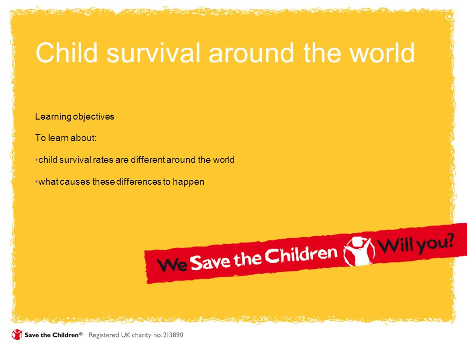 Child survival around the world Learning objectives To learn about: child survival rates are different around the world what causes these differences to happen