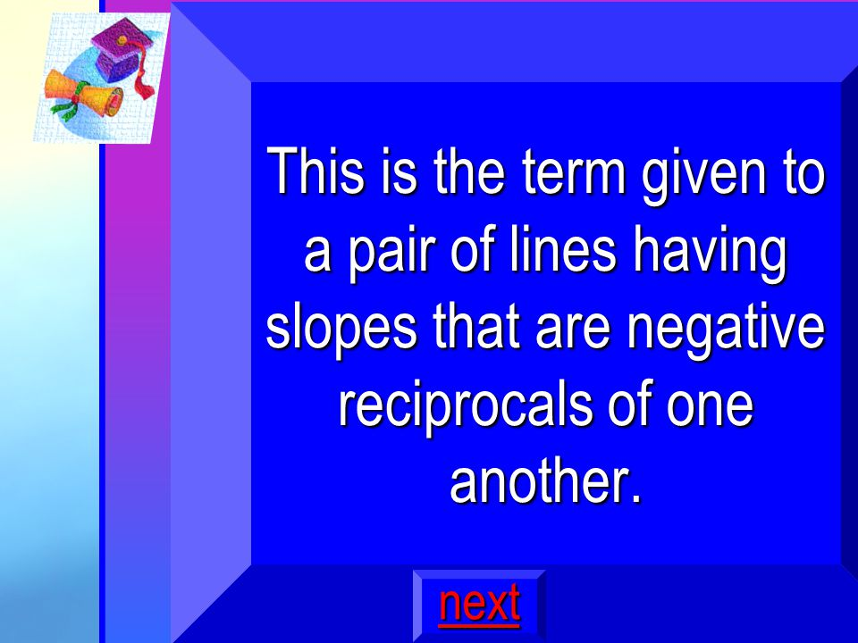 9 This is the term given to a pair of lines having slopes that are negative reciprocals of one another.