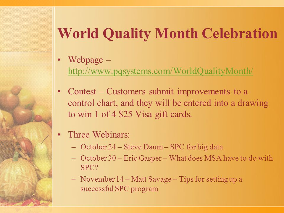 World Quality Month Celebration Webpage – http://www.pqsystems.com/WorldQualityMonth/ http://www.pqsystems.com/WorldQualityMonth/ Contest – Customers submit improvements to a control chart, and they will be entered into a drawing to win 1 of 4 $25 Visa gift cards.