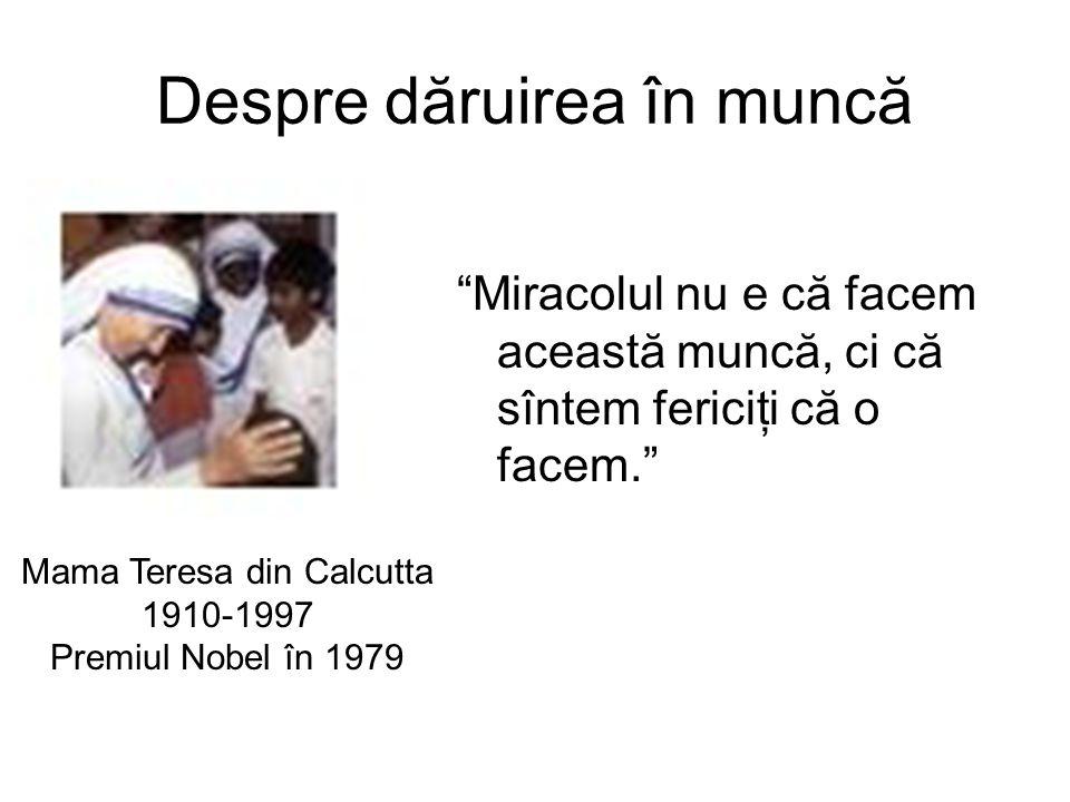 Despre dăruirea în muncă Miracolul nu e că facem această muncă, ci că sîntem fericiţi că o facem. Mama Teresa din Calcutta 1910-1997 Premiul Nobel în 1979
