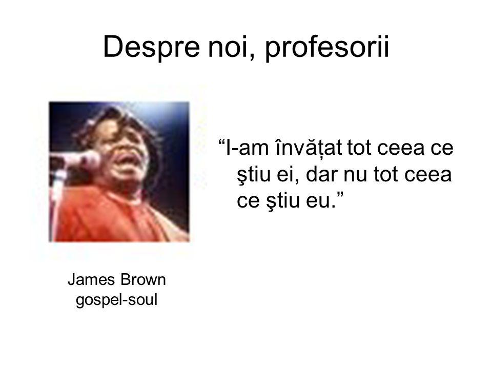 Despre noi, profesorii I-am învăţat tot ceea ce ştiu ei, dar nu tot ceea ce ştiu eu. James Brown gospel-soul