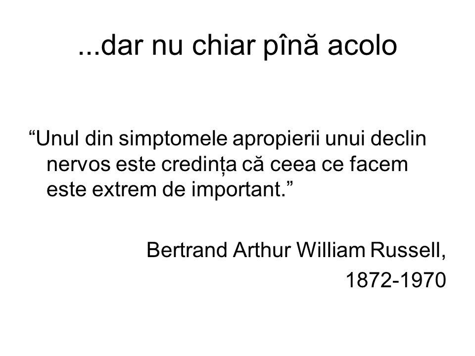 ...dar nu chiar pînă acolo Unul din simptomele apropierii unui declin nervos este credinţa că ceea ce facem este extrem de important. Bertrand Arthur William Russell, 1872-1970