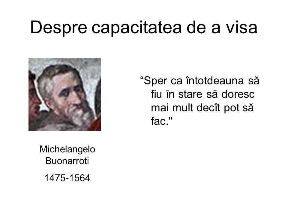 Despre capacitatea de a visa Sper ca întotdeauna să fiu în stare să doresc mai mult decît pot să fac. Michelangelo Buonarroti 1475-1564