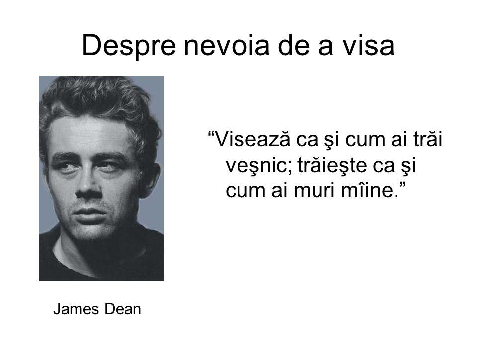 Despre nevoia de a visa Visează ca şi cum ai trăi veşnic; trăieşte ca şi cum ai muri mîine. James Dean
